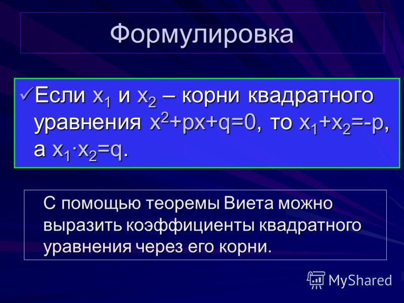 Формулировка Если x 1 и x 2 – корни квадратного уравнения x 2 +px+q=0, то x 1 +x 2 =-p, а x 1x 2 =q. Если x 1 и x 2 – корни квадратного уравнения x 2 +px+q=0, то x 1 +x 2 =-p, а x 1x 2 =q. С помощью теоремы Виета можно выразить коэффициенты квадратно