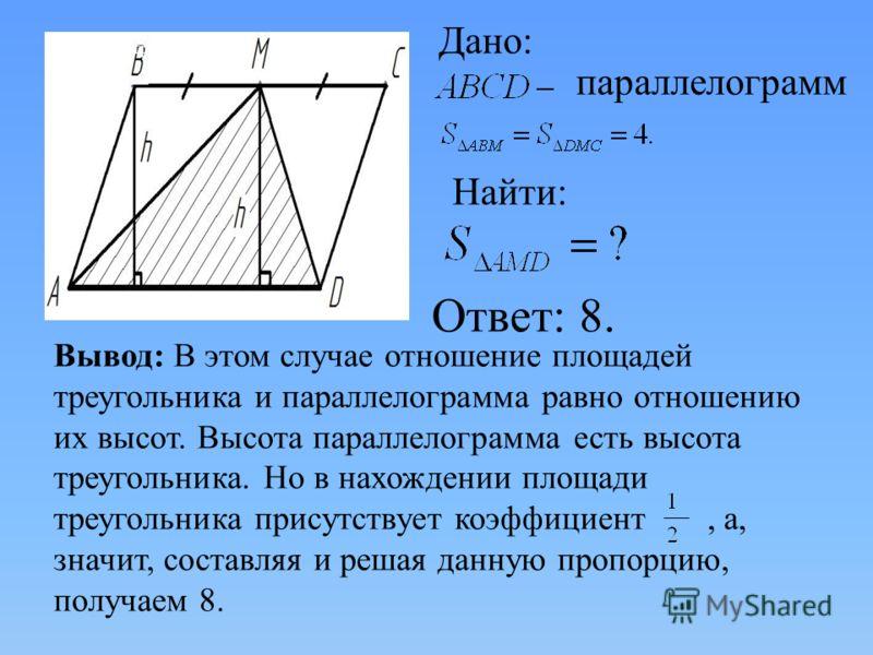 параллелограмм, Найти: Дано: Найти: Ответ: 8. параллелограмм Вывод: В этом случае отношение площадей треугольника и параллелограмма равно отношению их высот. Высота параллелограмма есть высота треугольника. Но в нахождении площади треугольника присут