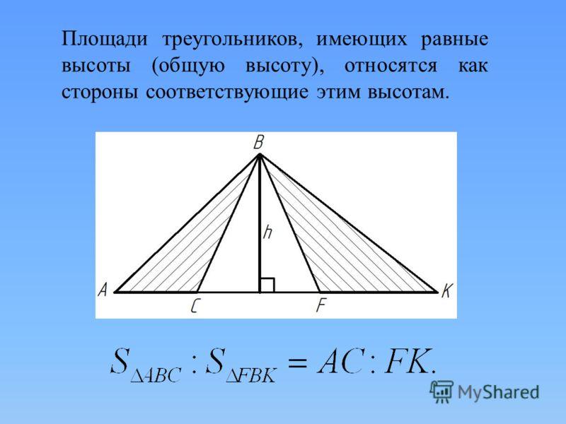 Площади треугольников, имеющих равные высоты (общую высоту), относятся как стороны соответствующие этим высотам.