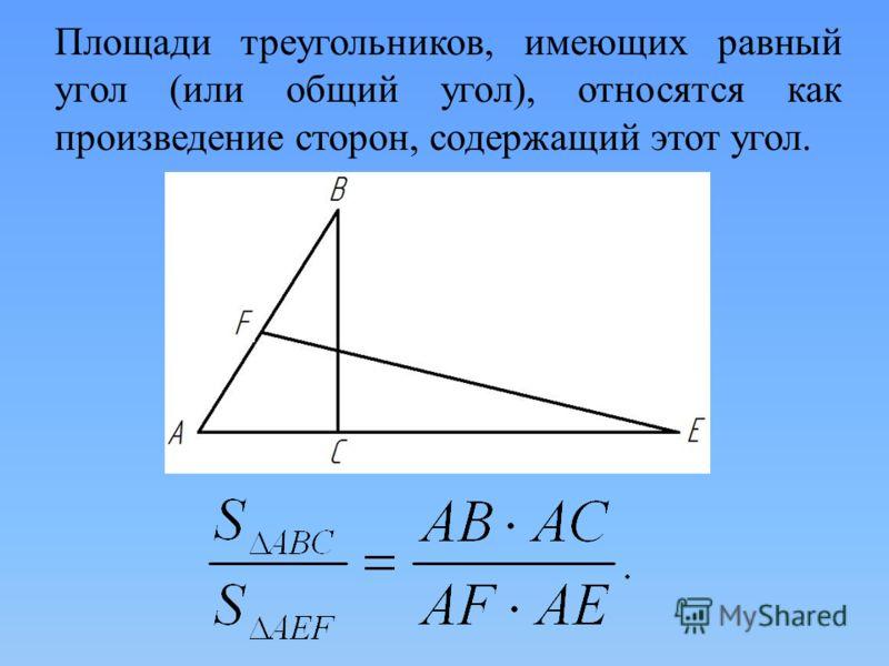 Площади треугольников, имеющих равный угол (или общий угол), относятся как произведение сторон, содержащий этот угол.