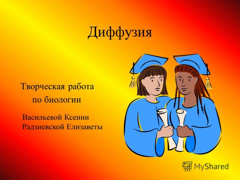 Диффузия Творческая работа по биологии Васильевой Ксении Радзиевской Елизаветы