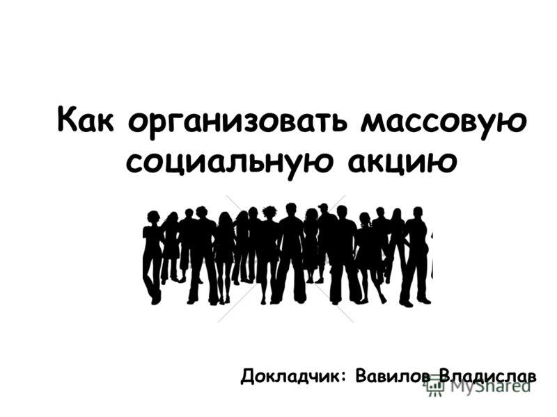 Как организовать массовую социальную акцию Докладчик: Вавилов Владислав
