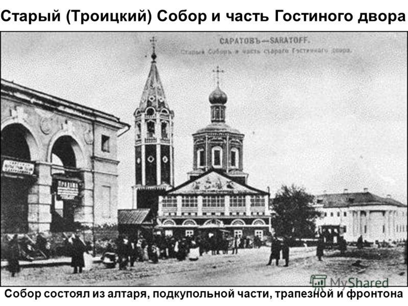 Старый (Троицкий) Собор и часть Гостиного двора Собор состоял из алтаря, подкупольной части, трапезной и фронтона