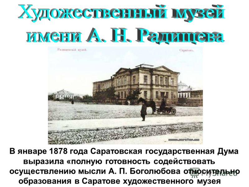 В январе 1878 года Саратовская государственная Дума выразила «полную готовность содействовать осуществлению мысли А. П. Боголюбова относительно образования в Саратове художественного музея