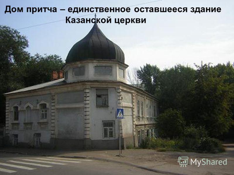 Одна из старейших в Саратове. В 1712 г. сгорела во время пожара, в 1811 г. вновь пострадала, в 1904 г. полностью восстановлена, а затем разрушена Дом притча – единственное оставшееся здание Казанской церкви