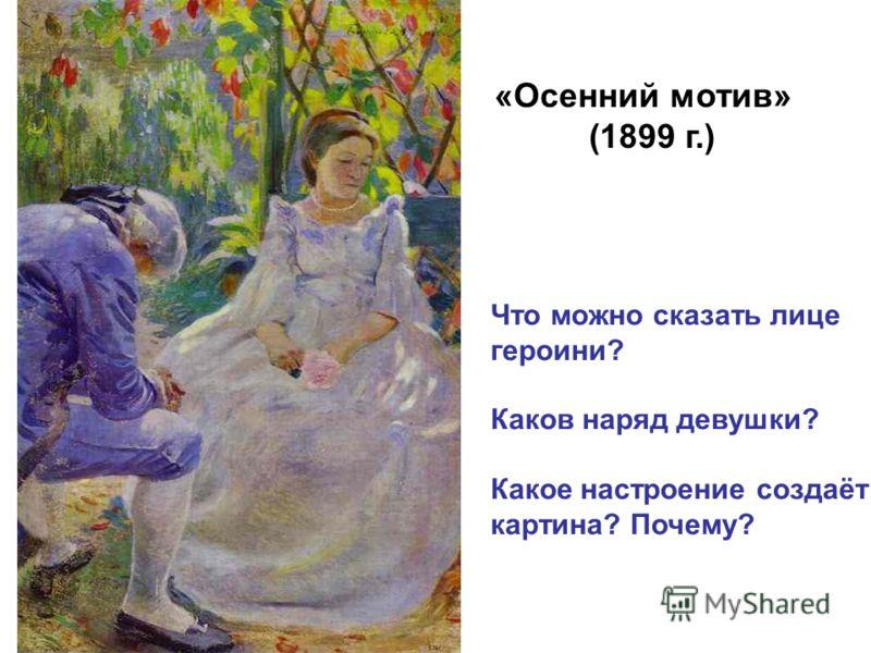 «Осенний мотив» (1899 г.) Что можно сказать лице героини? Каков наряд девушки? Какое настроение создаёт картина? Почему?