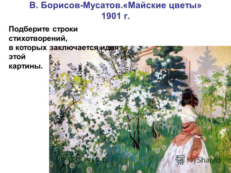 В. Борисов-Мусатов.«Майские цветы» 1901 г. Подберите строки стихотворений, в которых заключается идея этой картины.
