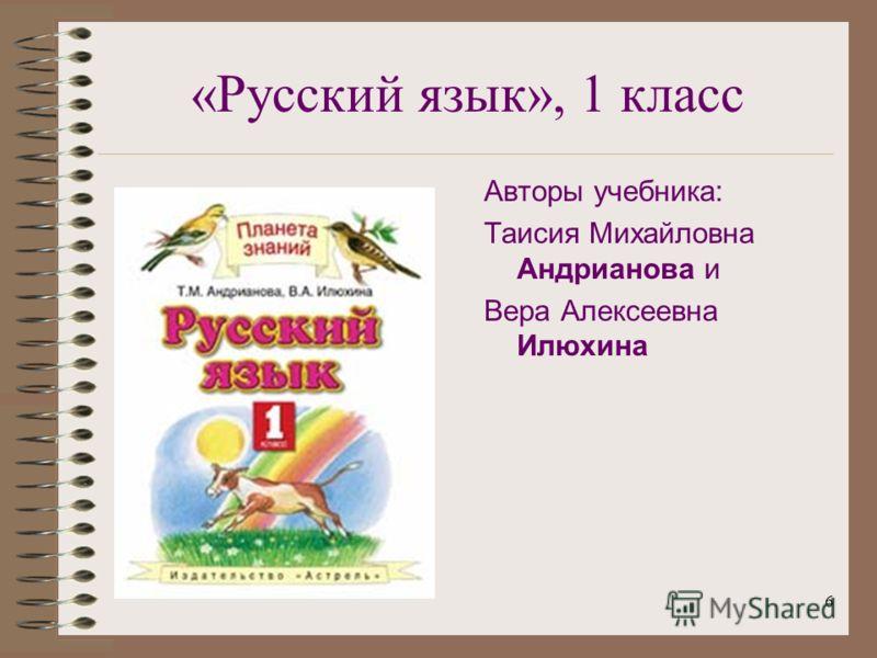6 «Русский язык», 1 класс Авторы учебника: Таисия Михайловна Андрианова и Вера Алексеевна Илюхина
