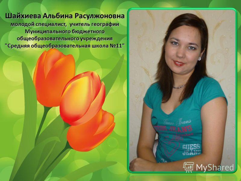Шайхиева Альбина Расулжоновна молодой специалист, учитель географии Муниципального бюджетного общеобразовательного учреждения Средняя общеобразовательная школа 11