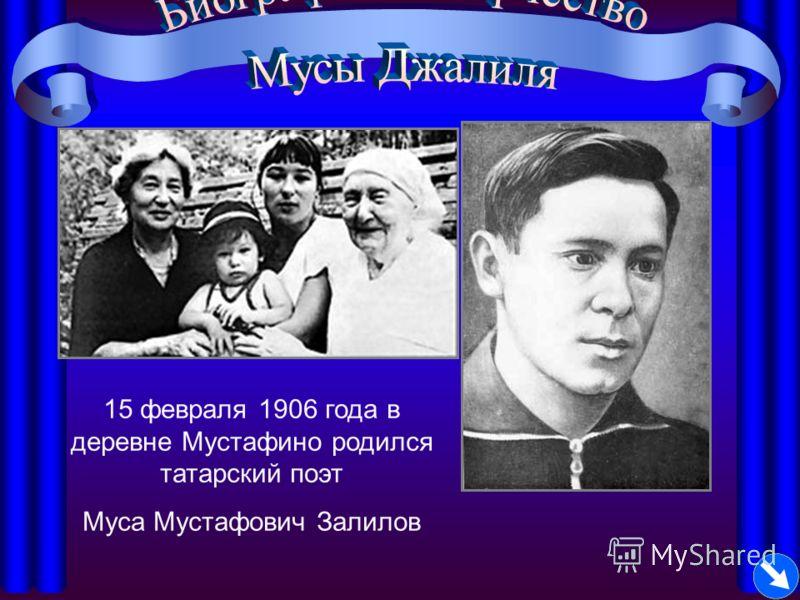 15 февраля 1906 года в деревне Мустафино родился татарский поэт Муса Мустафович Залилов