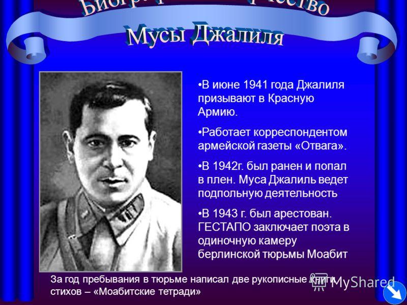 В июне 1941 года Джалиля призывают в Красную Армию. Работает корреспондентом армейской газеты «Отвага». В 1942г. был ранен и попал в плен. Муса Джалиль ведет подпольную деятельность В 1943 г. был арестован. ГЕСТАПО заключает поэта в одиночную камеру