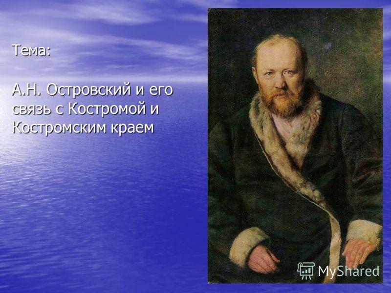 Тема: А.Н. Островский и его связь с Костромой и Костромским краем