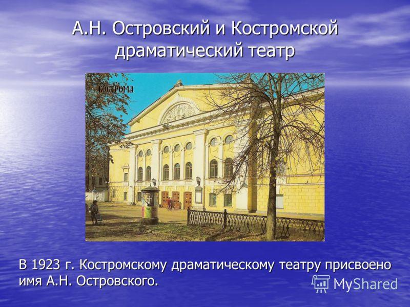 А.Н. Островский и Костромской драматический театр В 1923 г. Костромскому драматическому театру присвоено имя А.Н. Островского.