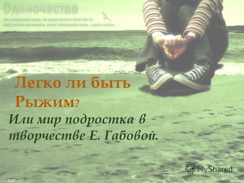 Или мир подростка в творчестве Е. Габовой. Легко ли быть Рыжим ?