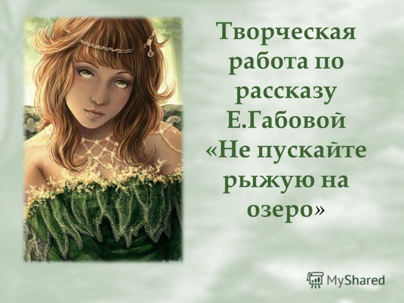 Творческая работа по рассказу Е.Габовой «Не пускайте рыжую на озеро »
