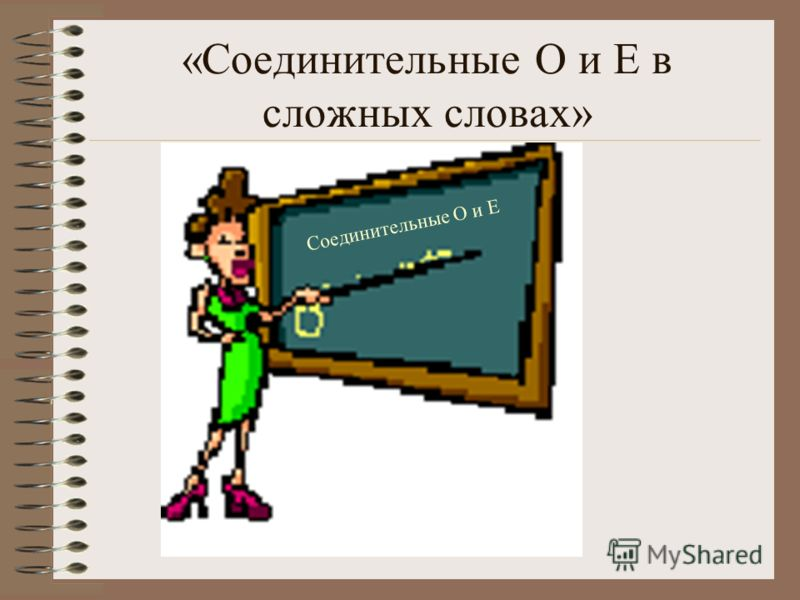 «Соединительные О и Е в сложных словах» Соединительные О и Е