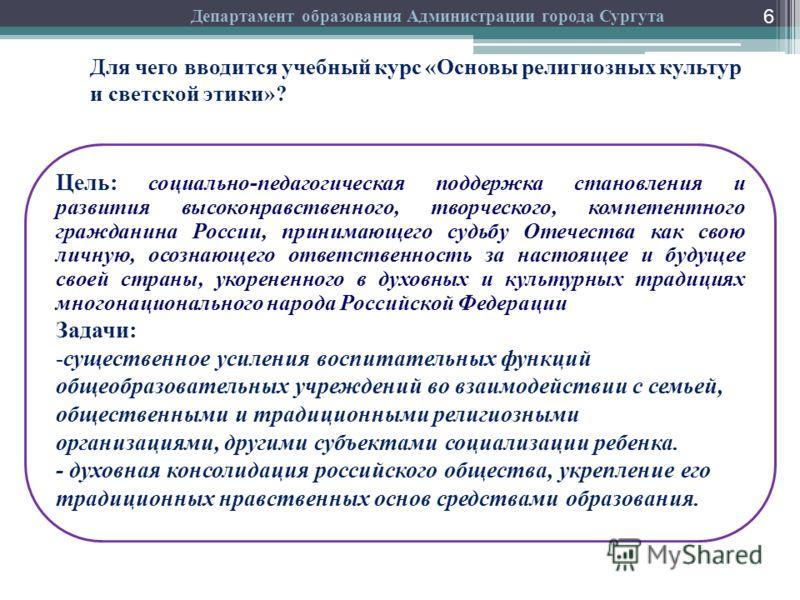 6 Департамент образования Администрации города Сургута Цель: социально-педагогическая поддержка становления и развития высоконравственного, творческого, компетентного гражданина России, принимающего судьбу Отечества как свою личную, осознающего ответ