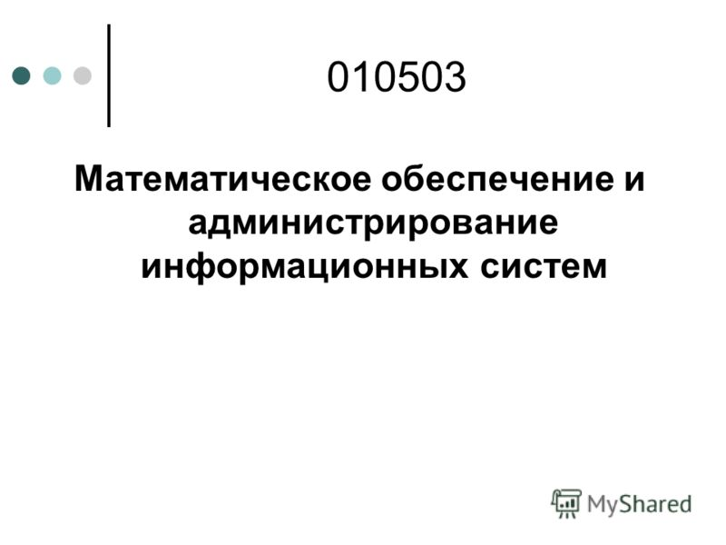 Математическое обеспечение и администрирование информационных систем 010503