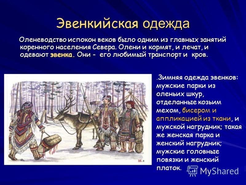 Эвенкийская одежда Оленеводство испокон веков было одним из главных занятий коренного населения Севера. Олени и кормят, и лечат, и одевают эвенка. Они - его любимый транспорт и кров. Оленеводство испокон веков было одним из главных занятий коренного