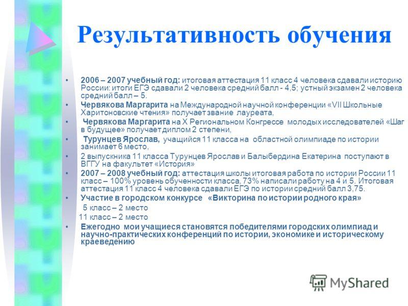 Результативность обучения 2006 – 2007 учебный год: итоговая аттестация 11 класс 4 человека сдавали историю России: итоги ЕГЭ сдавали 2 человека средний балл - 4,5; устный экзамен 2 человека средний балл – 5. Червякова Маргарита на Международной научн