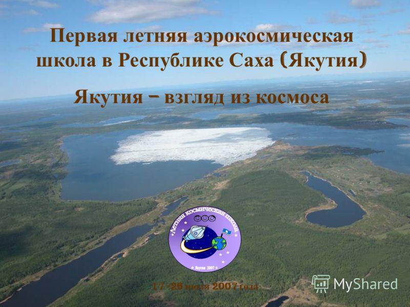 Первая летняя аэрокосмическая школа в Республике Саха ( Якутия ) Якутия – взгляд из космоса 17 -26 июля 2007 года