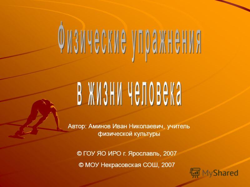 Автор: Аминов Иван Николаевич, учитель физической культуры © ГОУ ЯО ИРО г. Ярославль, 2007 © МОУ Некрасовская СОШ, 2007