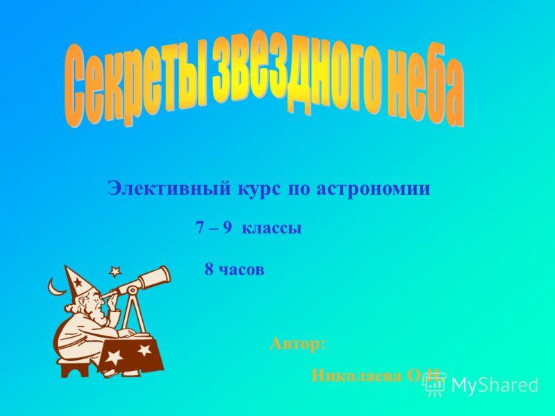 Элективный курс по астрономии 7 – 9 классы Николаева О.Н. 8 часов Автор:
