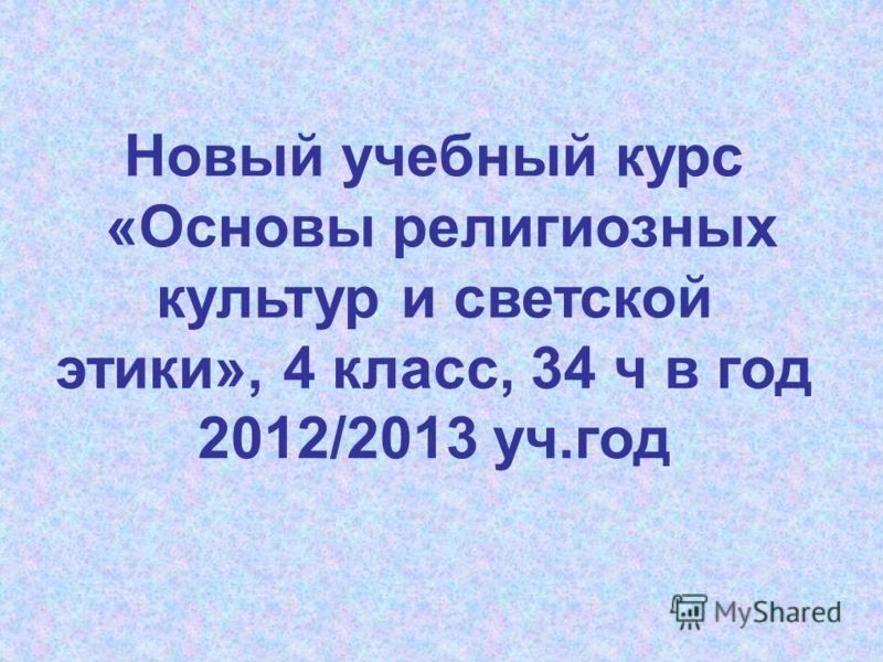 Новый учебный курс «Основы религиозных культур и светской этики», 4 класс, 34 ч в год 2012/2013 уч.год
