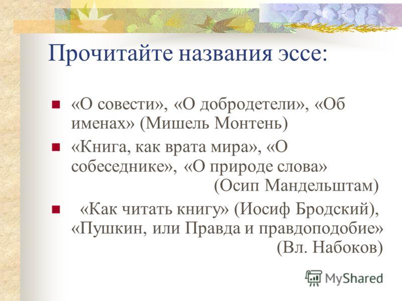 Прочитайте названия эссе: «О совести», «О добродетели», «Об именах» (Мишель Монтень) «Книга, как врата мира», «О собеседнике», «О природе слова» (Осип Мандельштам) «Как читать книгу» (Иосиф Бродский), «Пушкин, или Правда и правдоподобие» (Вл. Набоков