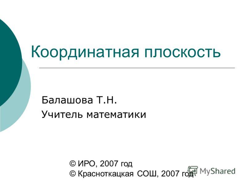 Координатная плоскость Балашова Т.Н. Учитель математики © ИРО, 2007 год © Красноткацкая СОШ, 2007 год