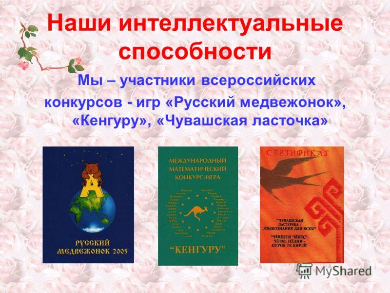 Наши интеллектуальные способности Мы – участники всероссийских конкурсов - игр «Русский медвежонок», «Кенгуру», «Чувашская ласточка»