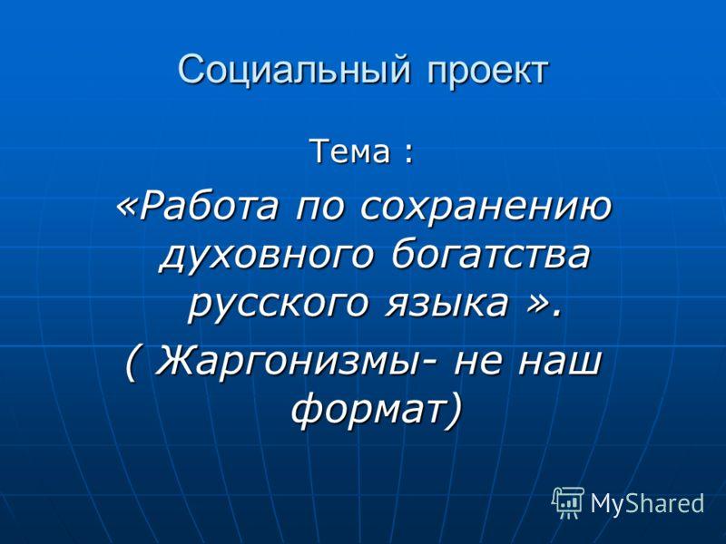 Социальный проект Тема : «Работа по сохранению духовного богатства русского языка ». ( Жаргонизмы- не наш формат)