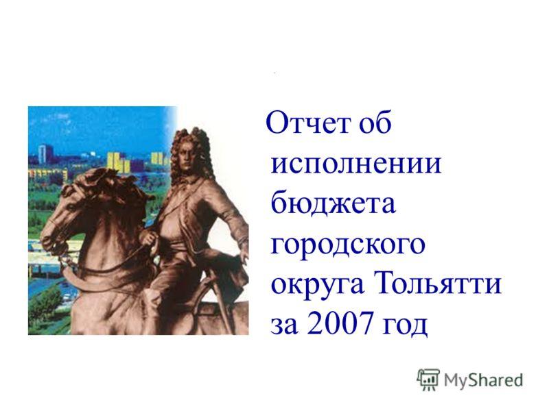 . Отчет об исполнении бюджета городского округа Тольятти за 2007 год