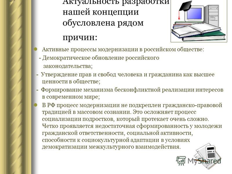 Актуальность разработки нашей концепции обусловлена рядом причин: Активные процессы модернизации в российском обществе: - Демократическое обновление российского законодательства; - Утверждение прав и свобод человека и гражданина как высшее ценности в