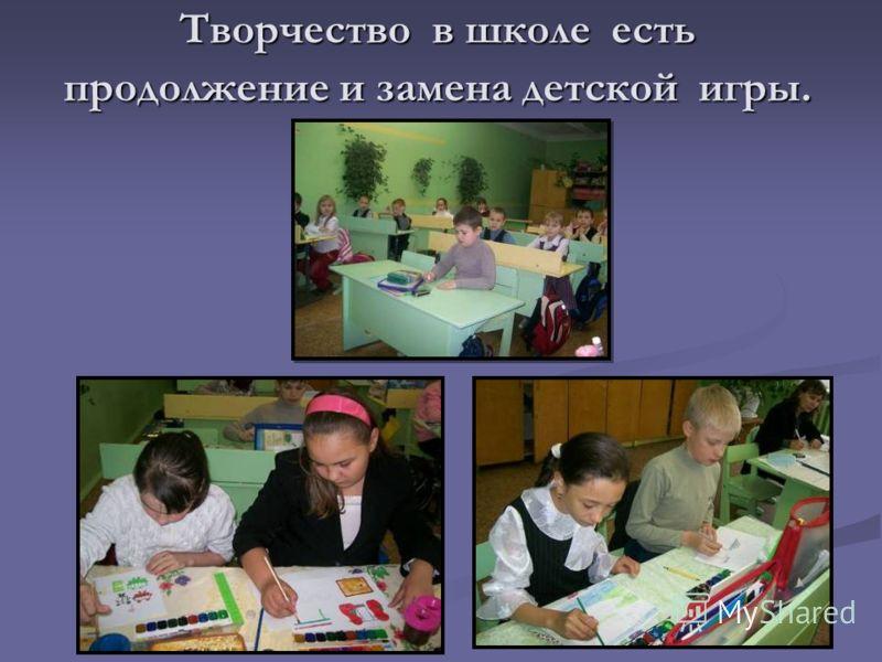 Творчество в школе есть продолжение и замена детской игры.
