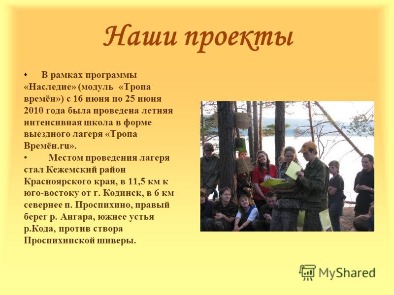 В рамках программы «Наследие» (модуль «Тропа времён») с 16 июня по 25 июня 2010 года была проведена летняя интенсивная школа в форме выездного лагеря «Тропа Времён.ru». Местом проведения лагеря стал Кежемский район Красноярского края, в 11,5 км к юго