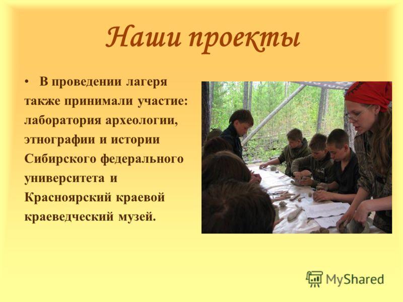 Наши проекты В проведении лагеря также принимали участие: лаборатория археологии, этнографии и истории Сибирского федерального университета и Красноярский краевой краеведческий музей.