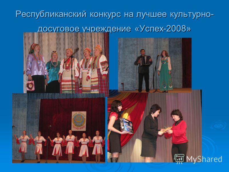 Республиканский конкурс на лучшее культурно- досуговое учреждение «Успех-2008»