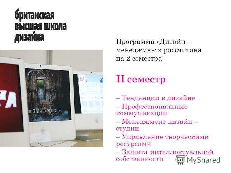 II семестр – Тенденции в дизайне – Профессиональные коммуникации – Менеджмент дизайн – студии – Управление творческими ресурсами – Защита интеллектуальной собственности Программа «Дизайн – менеджмент» рассчитана на 2 семестра: