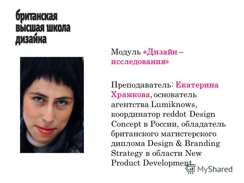 Модуль «Дизайн – исследования» Преподаватель: Екатерина Храмкова, основатель агентства Lumiknows, координатор reddot Design Concept в России, обладатель британского магистерского диплома Design & Branding Strategy в области New Product Development.