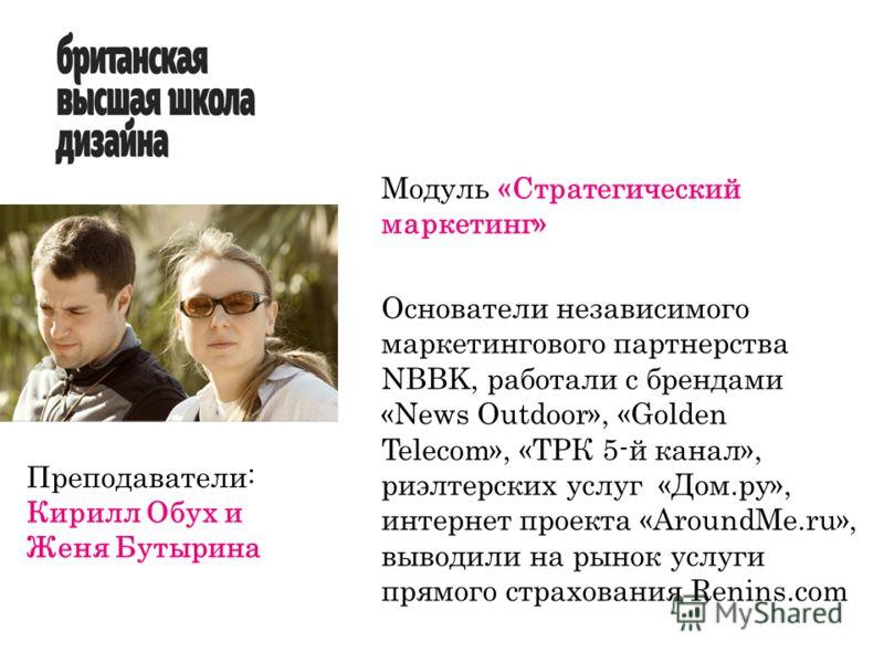 Модуль «Стратегический маркетинг» Основатели независимого маркетингового партнерства NBBK, работали с брендами «News Outdoor», «Golden Telecom», «ТРК 5-й канал», риэлтерских услуг «Дом.ру», интернет проекта «AroundMe.ru», выводили на рынок услуги пря