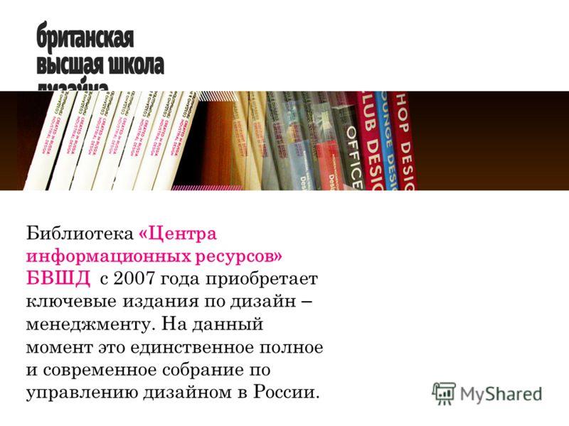 Библиотека «Центра информационных ресурсов» БВШД с 2007 года приобретает ключевые издания по дизайн – менеджменту. На данный момент это единственное полное и современное собрание по управлению дизайном в России.