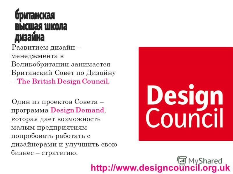 Развитием дизайн – менеджмента в Великобритании занимается Британский Совет по Дизайну – The British Design Council. Один из проектов Совета – программа Design Demand, которая дает возможность малым предприятиям попробовать работать с дизайнерами и у