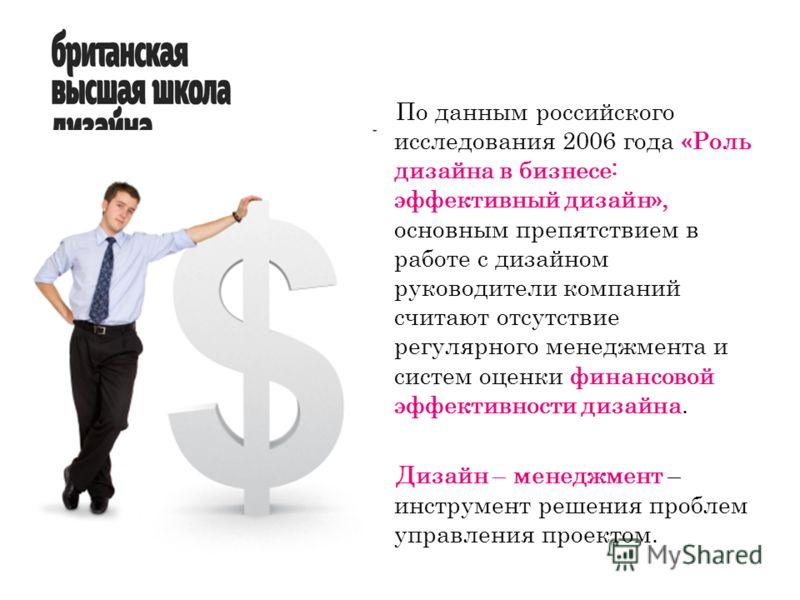 По данным российского исследования 2006 года «Роль дизайна в бизнесе: эффективный дизайн», основным препятствием в работе с дизайном руководители компаний считают отсутствие регулярного менеджмента и систем оценки финансовой эффективности дизайна. Ди