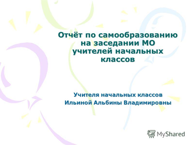 Отчёт по самообразованию на заседании МО учителей начальных классов Учителя начальных классов Ильиной Альбины Владимировны