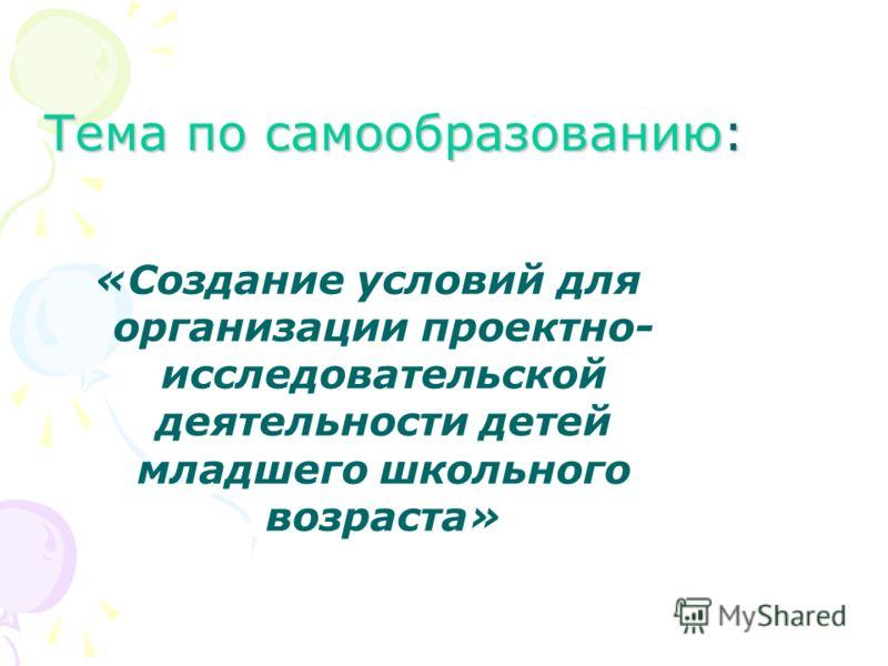 Тема по самообразованию: «Создание условий для организации проектно- исследовательской деятельности детей младшего школьного возраста»