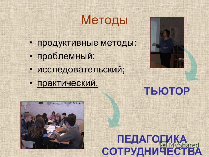Методы продуктивные методы: проблемный; исследовательский; практический. ТЬЮТОР ПЕДАГОГИКА СОТРУДНИЧЕСТВА