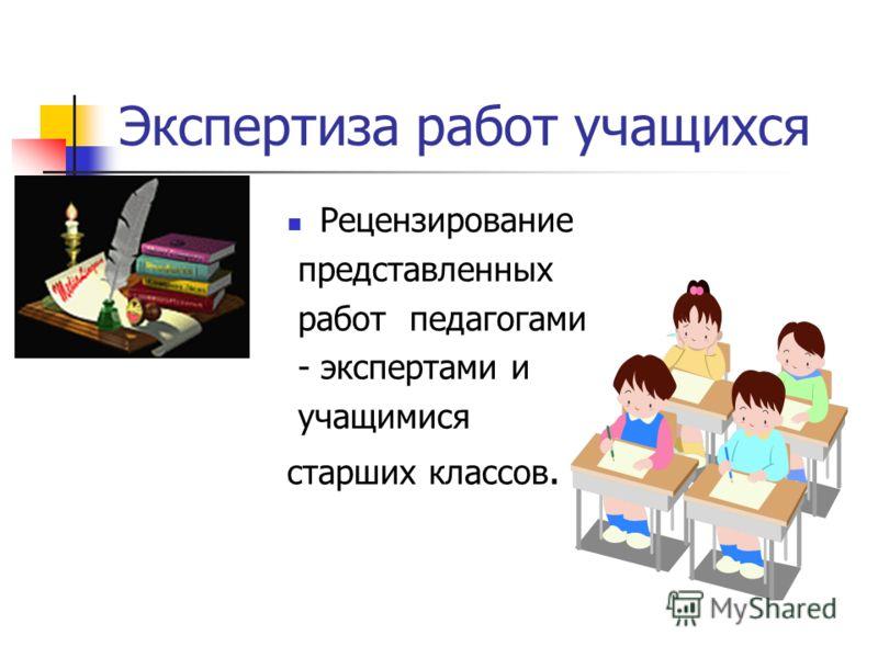 Экспертиза работ учащихся Рецензирование представленных работ педагогами - экспертами и учащимися старших классов.