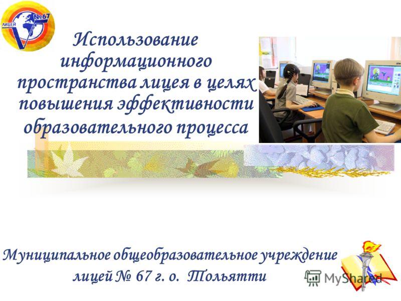 Использование информационного пространства лицея в целях повышения эффективности образовательного процесса Муниципальное общеобразовательное учреждение лицей 67 г. о. Тольятти