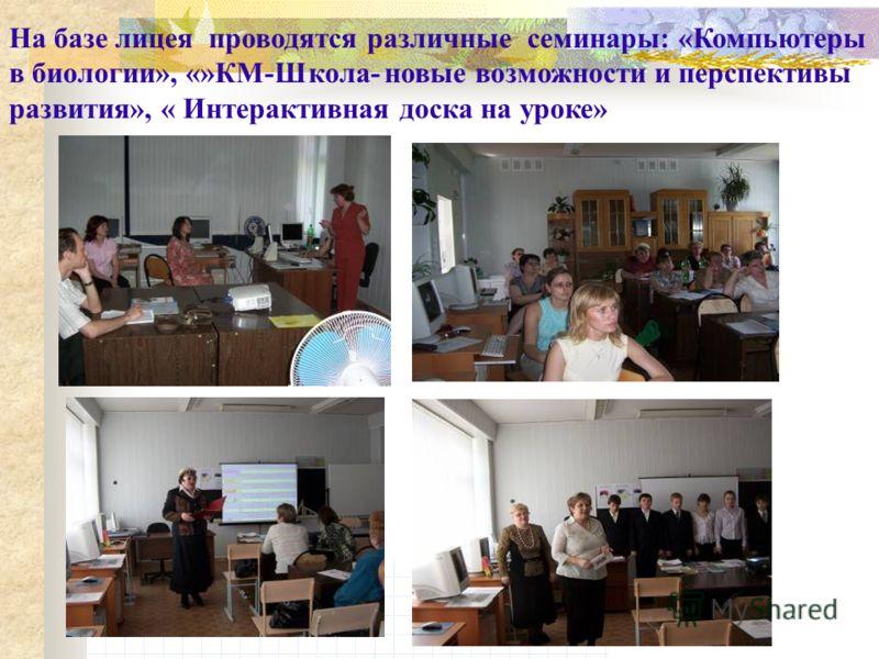 На базе лицея проводятся различные семинары: «Компьютеры в биологии», «»КМ-Школа- новые возможности и перспективы развития», « Интерактивная доска на уроке»